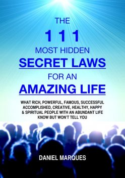 The 111 Most Hidden Secret Laws for an Amazing Life: What Rich, Powerful, Famous, Successful, Accomplished, Creative, Healthy, Happy and Spiritual People with an Abundant Life Know but Won't Tell You, Daniel Marques