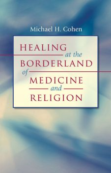 Healing at the Borderland of Medicine and Religion, Michael Cohen