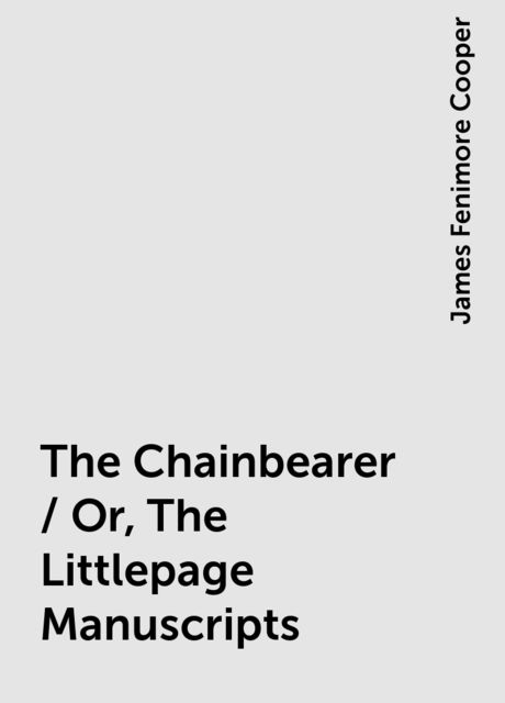 The Chainbearer / Or, The Littlepage Manuscripts, James Fenimore Cooper