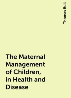The Maternal Management of Children, in Health and Disease, Thomas Bull