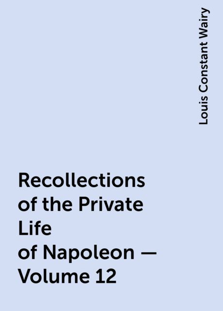 Recollections of the Private Life of Napoleon — Volume 12, Louis Constant Wairy