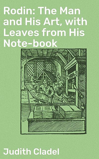 Rodin: The Man and His Art, with Leaves from His Note-book, Judith Cladel