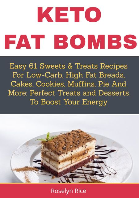 Keto Fat BombsEasy 61 Sweets & Treats Recipes for Low-Carb, High Fat Breads, Cakes, Cookies, Muffins, Pie and More, Roselyn Rice