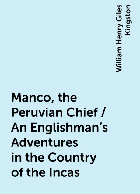 Manco, the Peruvian Chief / An Englishman's Adventures in the Country of the Incas, William Henry Giles Kingston