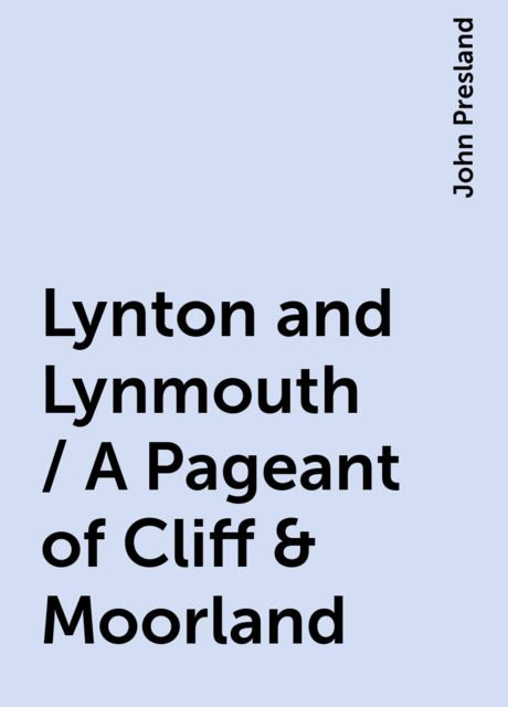 Lynton and Lynmouth / A Pageant of Cliff & Moorland, John Presland