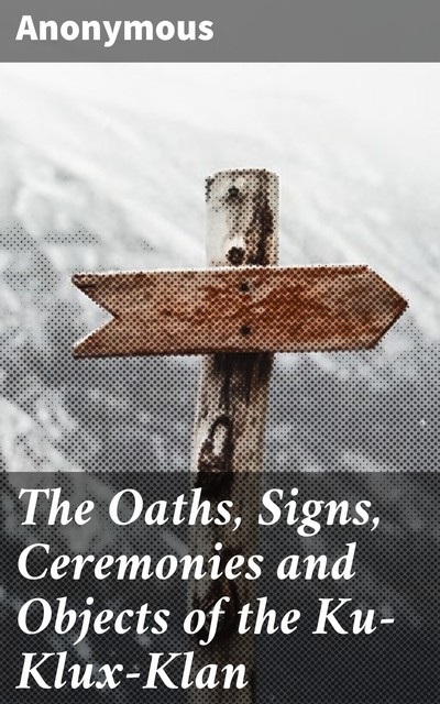The Oaths, Signs, Ceremonies and Objects of the Ku-Klux-Klan,