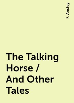 The Talking Horse / And Other Tales, F. Anstey