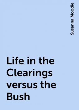 Life in the Clearings versus the Bush, Susanna Moodie
