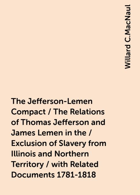 The Jefferson-Lemen Compact / The Relations of Thomas Jefferson and James Lemen in the / Exclusion of Slavery from Illinois and Northern Territory / with Related Documents 1781-1818, Willard C.MacNaul