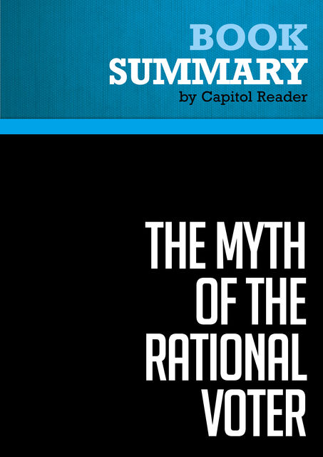 Summary of The Myth of the Rational Voter: Why Democracies Choose Bad Policies – Bryan Caplan, Capitol Reader