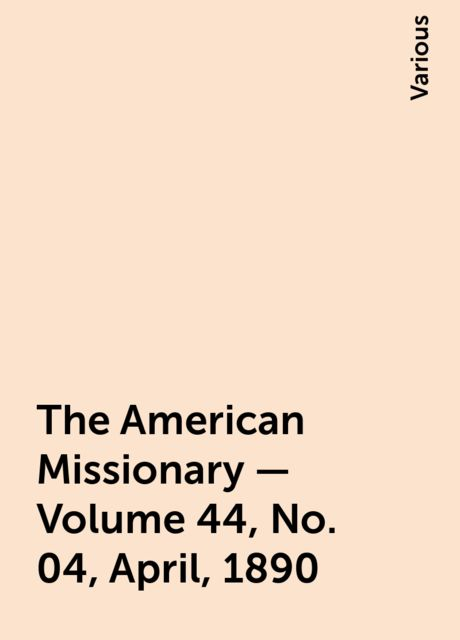 The American Missionary — Volume 44, No. 04, April, 1890, Various
