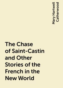 The Chase of Saint-Castin and Other Stories of the French in the New World, Mary Hartwell Catherwood