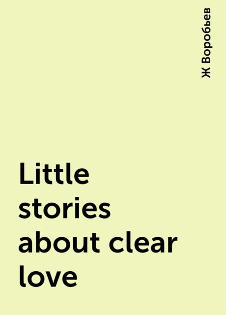 Little stories about clear love, Ж Воробьев