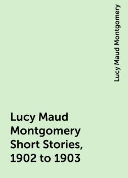 Lucy Maud Montgomery Short Stories, 1902 to 1903, Lucy Maud Montgomery