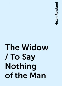 The Widow / To Say Nothing of the Man, Helen Rowland