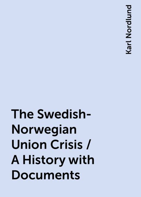 The Swedish-Norwegian Union Crisis / A History with Documents, Karl Nordlund