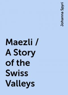 Maezli / A Story of the Swiss Valleys, Johanna Spyri
