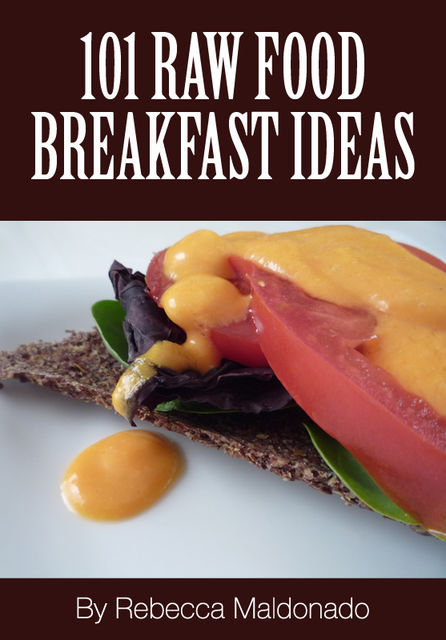 101 Raw Food Breakfast Ideas, Rebecca Maldonado