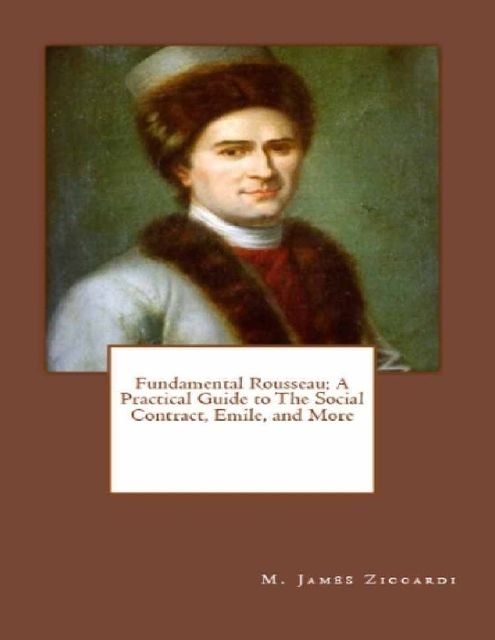 Fundamental Rousseau: A Practical Guide to the Social Contract, Emile, and More, M.James Ziccardi
