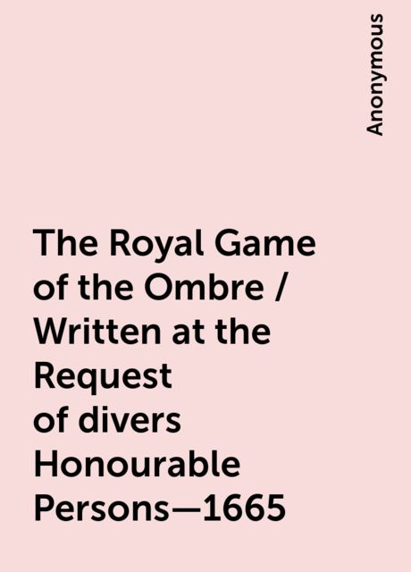 The Royal Game of the Ombre / Written at the Request of divers Honourable Persons—1665,