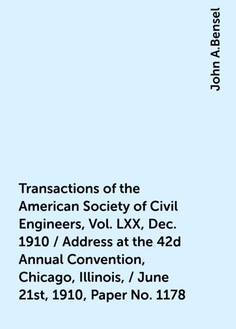 Transactions of the American Society of Civil Engineers, Vol. LXX, Dec. 1910 / Address at the 42d Annual Convention, Chicago, Illinois, / June 21st, 1910, Paper No. 1178, John A.Bensel