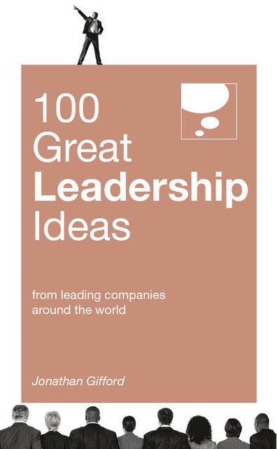 100 Great Leadership Ideas. From successful leaders and managers around the world, Jonathan Gifford