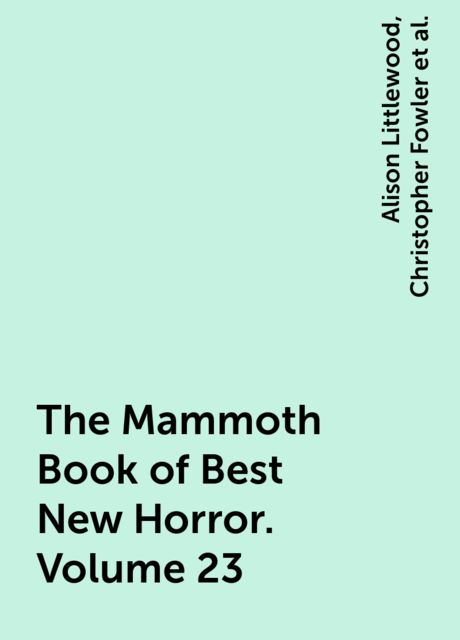 The Mammoth Book of Best New Horror. Volume 23, Robert Silverberg, Christopher Fowler, Joe R.Lansdale, Kim Newman, Tim Lebbon, Ramsey Campbell, Paul Kane, Conrad Williams, Smith Michael, Stephen Jones, John Ajvide Lindqvist, Steve Rasnic Tem, Joel Lane, Peter Atkins, Joan Aiken, Evangeline Walton, Gemma Files, Simon Kurt Unsworth, Mark Samuels, Daniel Mills, Alison Littlewood, Simon Strantzas, Gregory Nicoll, David Buchan, Geeta Roopnarine, Reggie Oliver, Thana Niveau