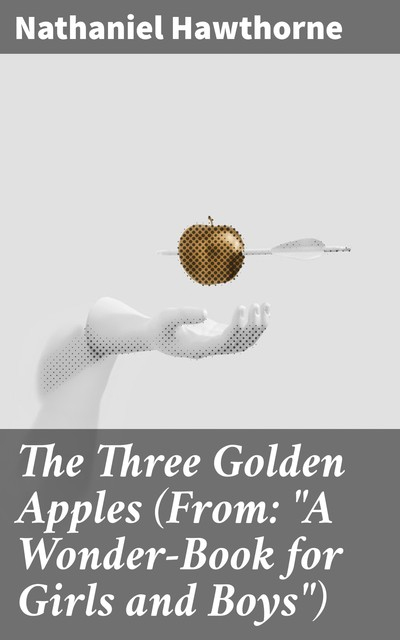 """The Three Golden Apples (From: """"A Wonder-Book for Girls and Boys""""), Nathaniel Hawthorne"""