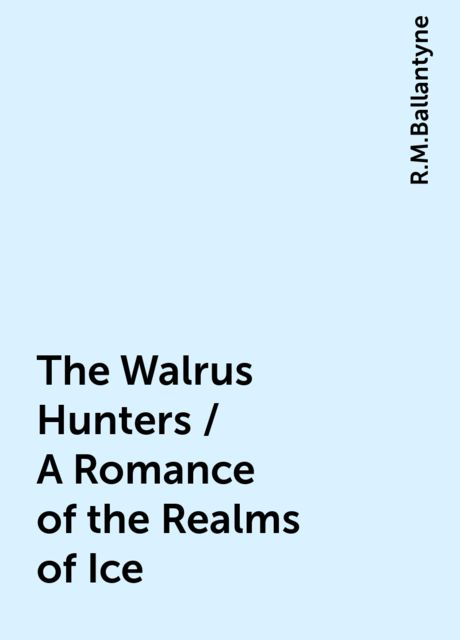 The Walrus Hunters / A Romance of the Realms of Ice, R.M.Ballantyne