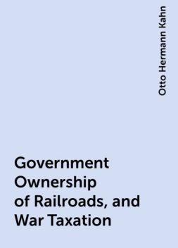 Government Ownership of Railroads, and War Taxation, Otto Hermann Kahn