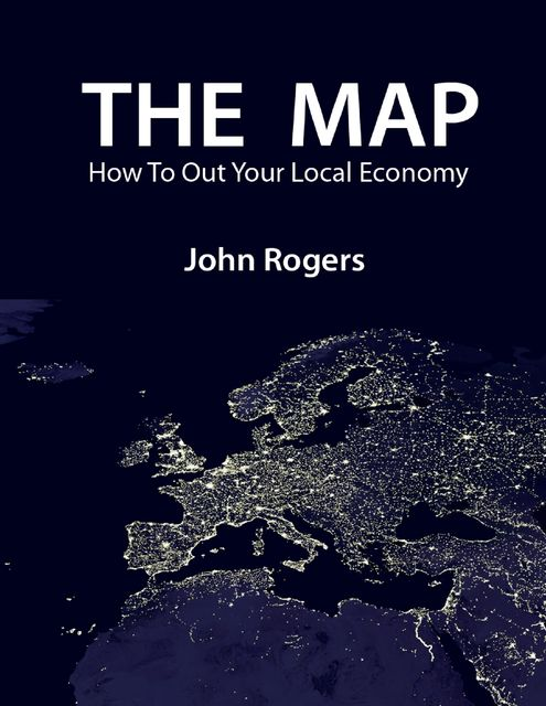 The Map – How to Out Your Local Economy, John Rogers
