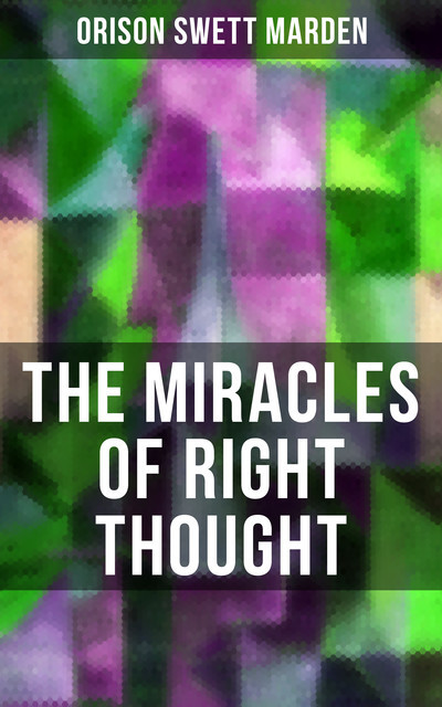 THE MIRACLES OF RIGHT THOUGHT, Orison Swett Marden