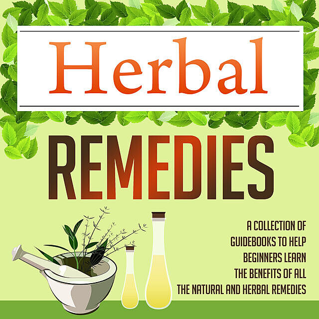 Herbal Remedies: A Collection Of Guidebooks To Help Beginners Learn The Benefits Of All The Natural And Herbal Remedies, Old Natural Ways