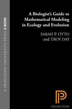 A Biologist's Guide to Mathematical Modeling in Ecology and Evolution, Sarah, Day, Otto, Troy