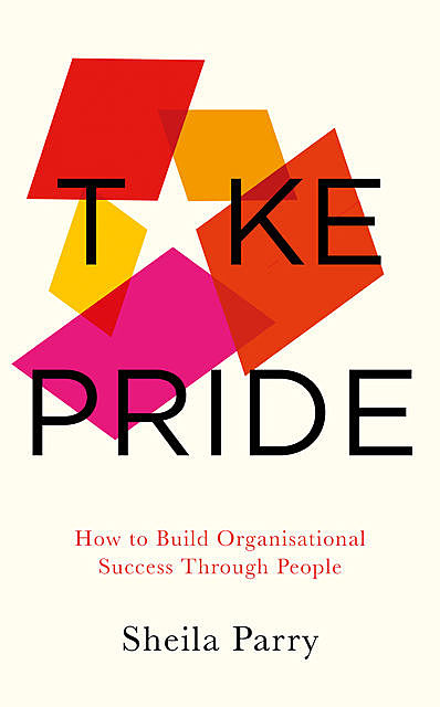 Take Pride: How to Build Organisational Success Through People, Sheila Parry