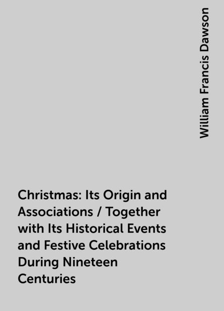 Christmas: Its Origin and Associations / Together with Its Historical Events and Festive Celebrations During Nineteen Centuries, William Francis Dawson