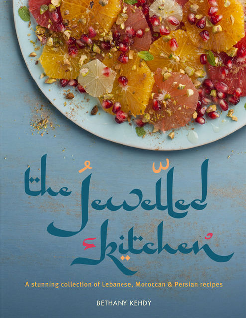 The Jewelled Kitchen: A Stunning Collection of Lebanese, Moroccan and Persian Recipes, Bethany Kehdy