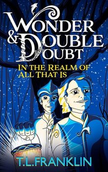 Wonder and Double Doubt in the Realm of All That Is: Part One, T.L. Franklin