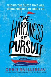 The Happiness of Pursuit: Finding the Quest That Will Bring Purpose to Your Life, Chris Guillebeau