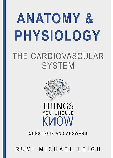 """Anatomy and Physiology «The Cardiovascular System"""", Rumi Michael Leigh"""