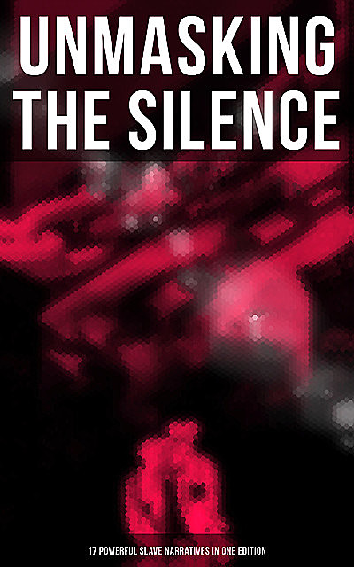 Unmasking the Silence – 17 Powerful Slave Narratives in One Edition, Olaudah Equiano, Booker T.Washington, William Still, Frederick Douglass, Jacob D.Green, Elizabeth Keckley, Louis Hughes, Nat Turner, Mary Prince, Solomon Northup, Harriet Jacobs, Sojourner Truth, Willie Lynch, Ellen Craft, William Craft, Sarah H. Bradfo