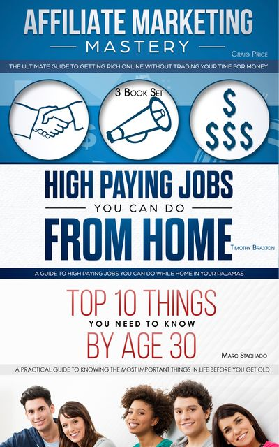 Affiliate Marketing – High Paying Jobs You Can Do From Home – Things You Need To Know By Age 30, Craig Price, Timothy Braxton, Marc Stachado