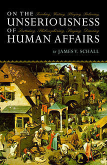 On the Unseriousness of Human Affairs, James V. Schall