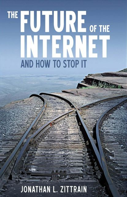 The Future of The Internet and How to Stop It, Jonathan Zittrain