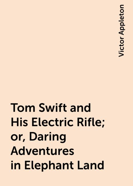 Tom Swift and His Electric Rifle; or, Daring Adventures in Elephant Land, Victor Appleton