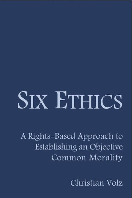 Six Ethics: A Rights-Based Approach to Establishing an Objective Common Morality, Christian Volz
