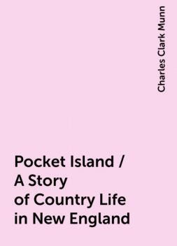 Pocket Island / A Story of Country Life in New England, Charles Clark Munn