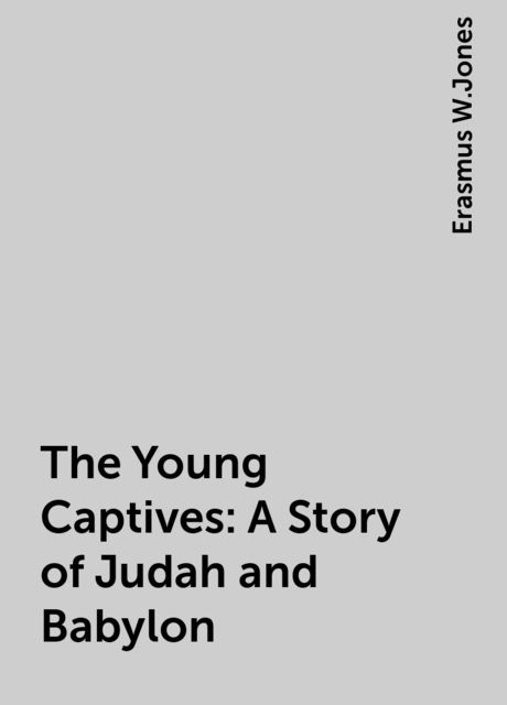The Young Captives: A Story of Judah and Babylon, Erasmus W.Jones