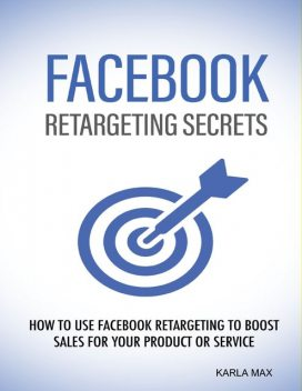 Facebook Retargeting Secrets – How to Use Facebook Retargeting to Boost Sales for Your Product and Service, Karla Max
