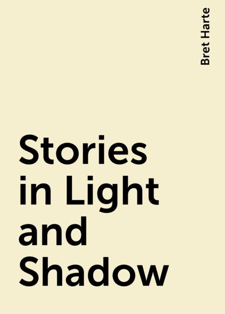 Stories in Light and Shadow, Bret Harte